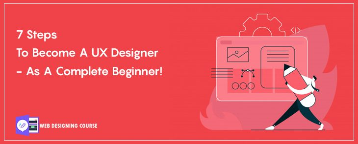 7 steps to become a UX designer- as a complete beginner!